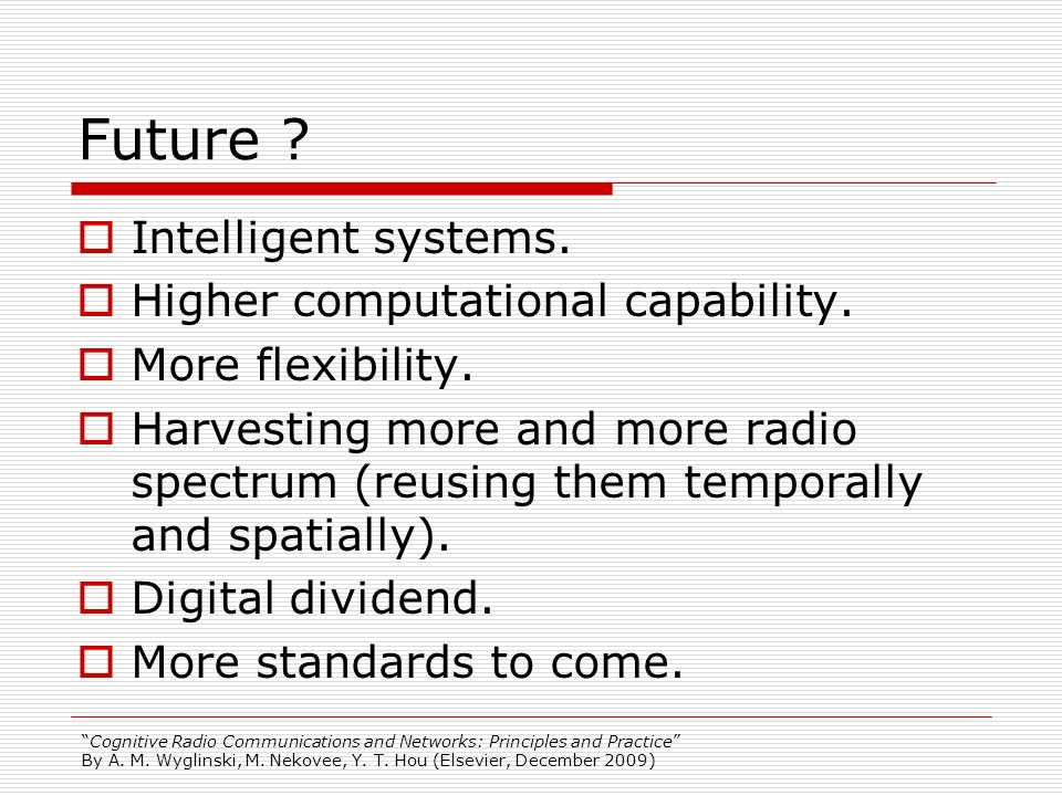 Cognitive Radio Communications and Networks: Principles and Practice By A. M. Wyglinski, M. Nekovee, Y. T. Hou (Elsevier, December 2009) Future ? Inte