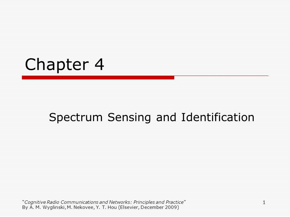 1 Chapter 4 Spectrum Sensing and Identification Cognitive Radio Communications and Networks: Principles and Practice By A. M. Wyglinski, M. Nekovee, Y