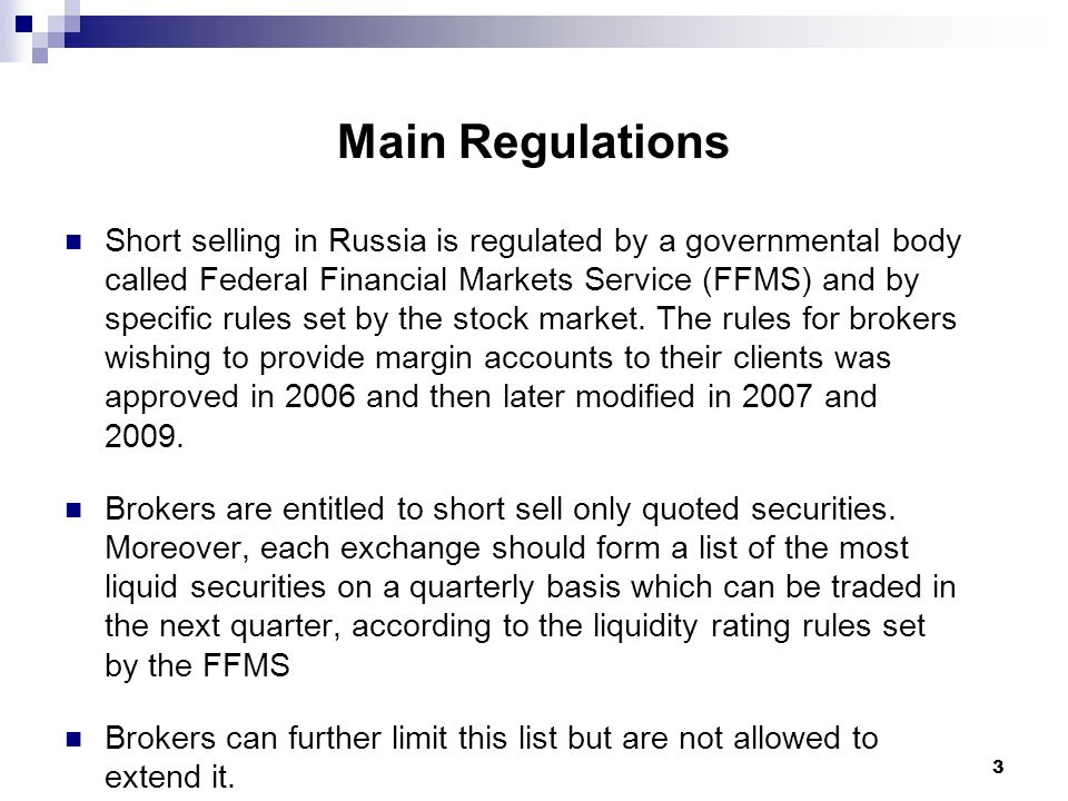 3 Main Regulations Short selling in Russia is regulated by a governmental body called Federal Financial Markets Service (FFMS) and by specific rules set by the stock market.