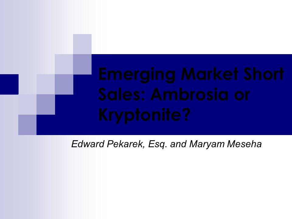 Emerging Market Short Sales: Ambrosia or Kryptonite? Edward Pekarek, Esq. and Maryam Meseha