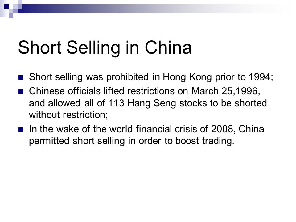 Short Selling in China Short selling was prohibited in Hong Kong prior to 1994; Chinese officials lifted restrictions on March 25,1996, and allowed all of 113 Hang Seng stocks to be shorted without restriction; In the wake of the world financial crisis of 2008, China permitted short selling in order to boost trading.
