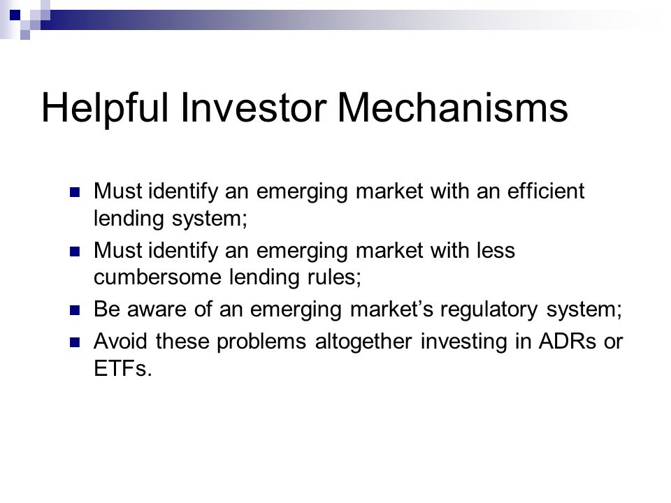 Helpful Investor Mechanisms Must identify an emerging market with an efficient lending system; Must identify an emerging market with less cumbersome lending rules; Be aware of an emerging markets regulatory system; Avoid these problems altogether investing in ADRs or ETFs.