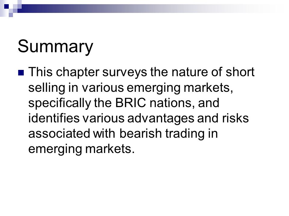 Summary This chapter surveys the nature of short selling in various emerging markets, specifically the BRIC nations, and identifies various advantages and risks associated with bearish trading in emerging markets.