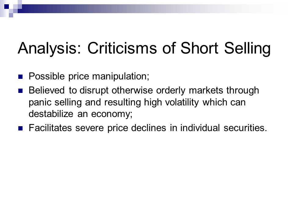 Analysis: Criticisms of Short Selling Possible price manipulation; Believed to disrupt otherwise orderly markets through panic selling and resulting h