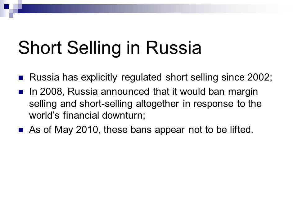Short Selling in Russia Russia has explicitly regulated short selling since 2002; In 2008, Russia announced that it would ban margin selling and short-selling altogether in response to the worlds financial downturn; As of May 2010, these bans appear not to be lifted.