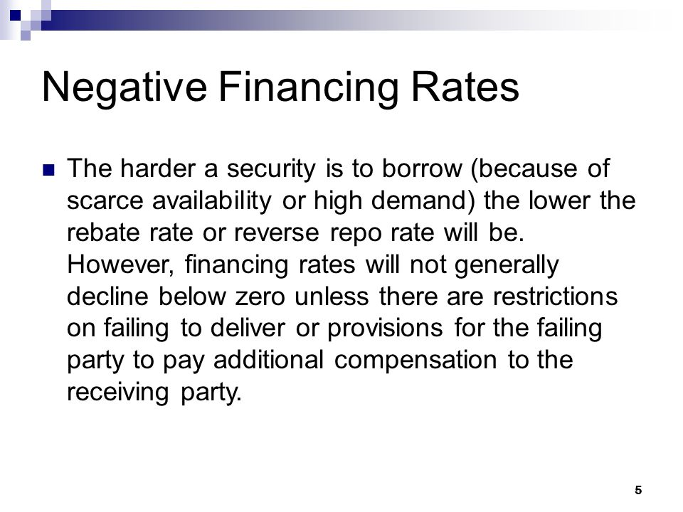 5 Negative Financing Rates The harder a security is to borrow (because of scarce availability or high demand) the lower the rebate rate or reverse repo rate will be.
