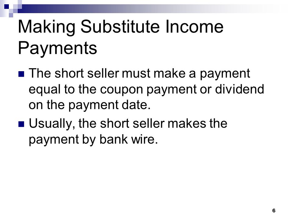 6 Making Substitute Income Payments The short seller must make a payment equal to the coupon payment or dividend on the payment date.