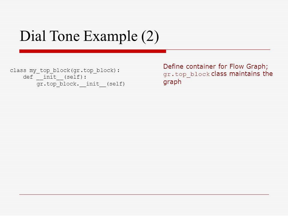 Dial Tone Example (2) class my_top_block(gr.top_block): def __init__(self): gr.top_block.__init__(self) Define container for Flow Graph; gr.top_block