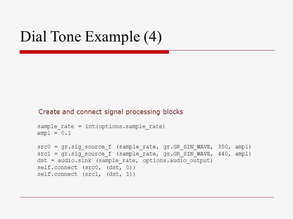 Dial Tone Example (4) sample_rate = int(options.sample_rate) ampl = 0.1 src0 = gr.sig_source_f (sample_rate, gr.GR_SIN_WAVE, 350, ampl) src1 = gr.sig_
