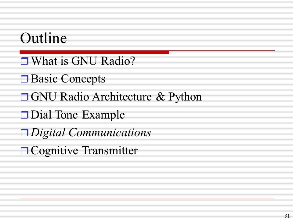 31 Outline What is GNU Radio? Basic Concepts GNU Radio Architecture & Python Dial Tone Example Digital Communications Cognitive Transmitter