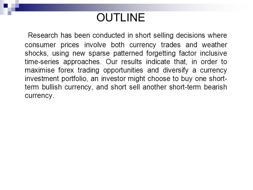 OUTLINE Research has been conducted in short selling decisions where consumer prices involve both currency trades and weather shocks, using new sparse patterned forgetting factor inclusive time-series approaches.