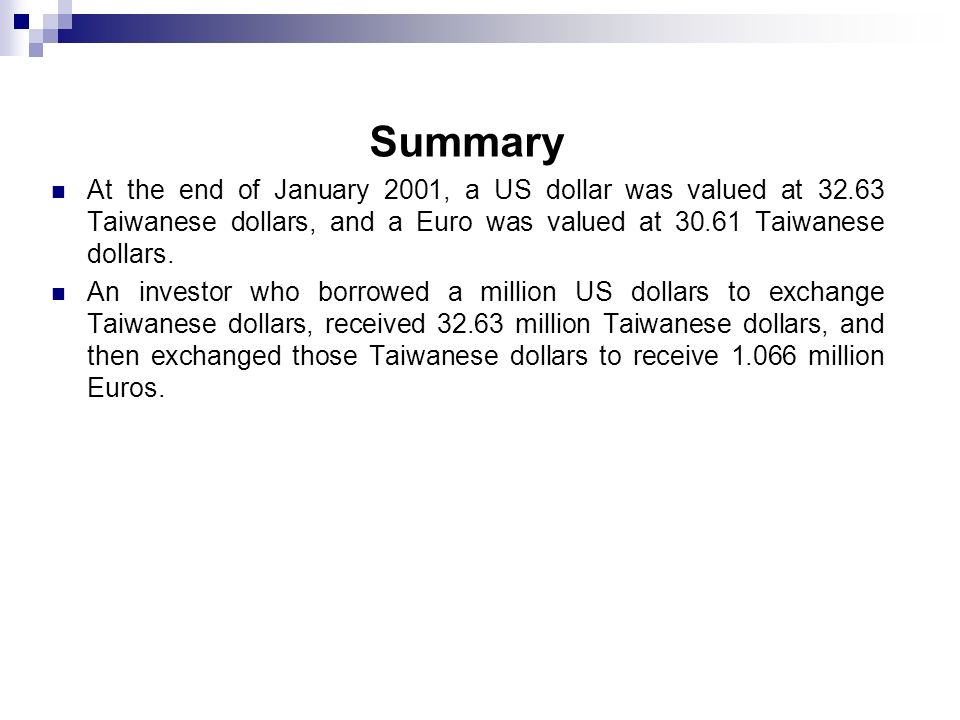 Summary At the end of January 2001, a US dollar was valued at 32.63 Taiwanese dollars, and a Euro was valued at 30.61 Taiwanese dollars. An investor w