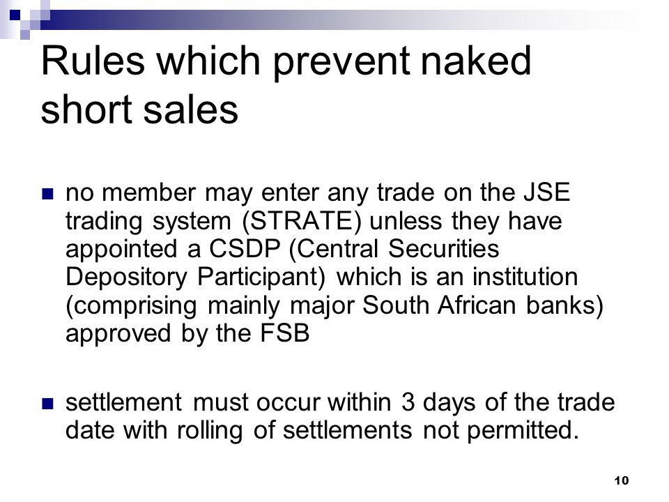 10 Rules which prevent naked short sales no member may enter any trade on the JSE trading system (STRATE) unless they have appointed a CSDP (Central Securities Depository Participant) which is an institution (comprising mainly major South African banks) approved by the FSB settlement must occur within 3 days of the trade date with rolling of settlements not permitted.