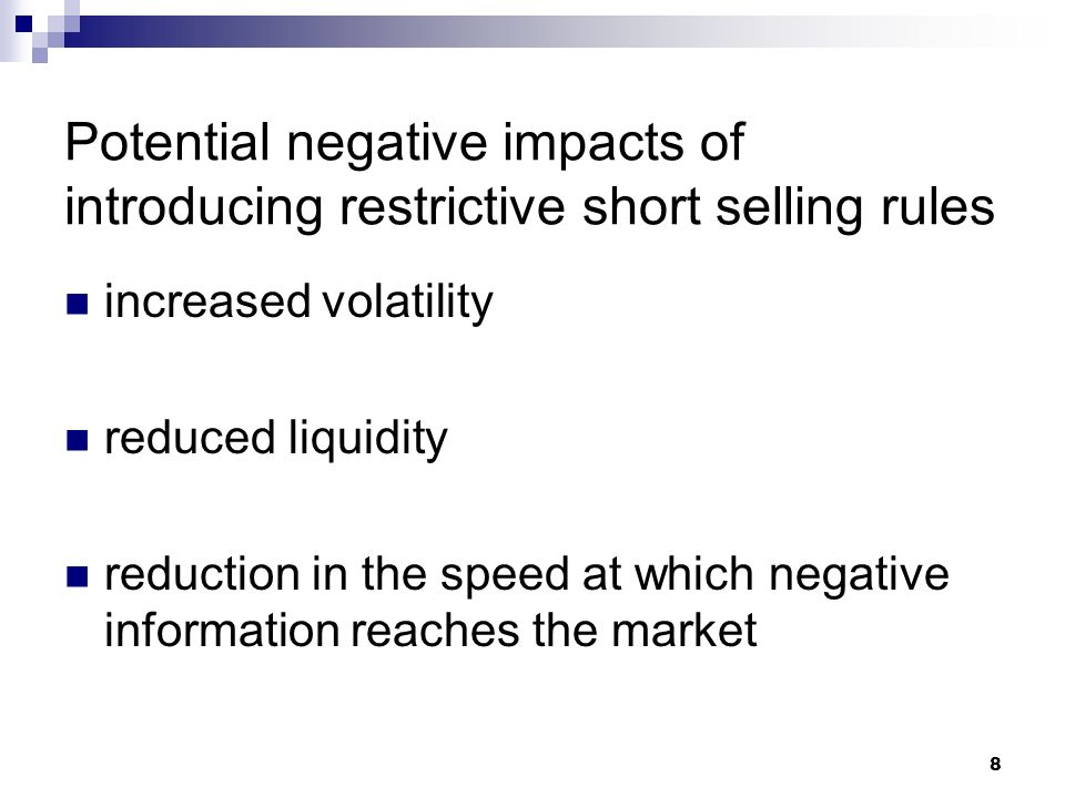Potential negative impacts of introducing restrictive short selling rules increased volatility reduced liquidity reduction in the speed at which negative information reaches the market 8