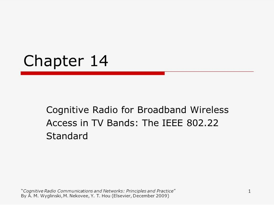 Cognitive Radio Communications and Networks: Principles and Practice By A. M. Wyglinski, M. Nekovee, Y. T. Hou (Elsevier, December 2009) 1 Chapter 14