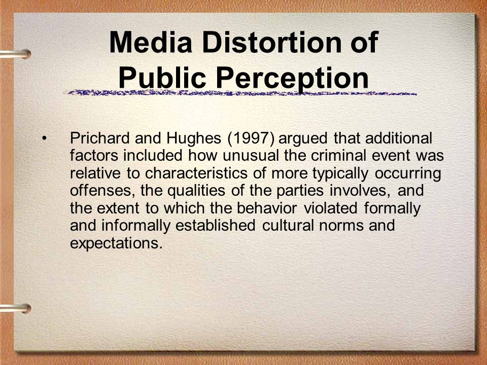 Media Distortion of Public Perception Prichard and Hughes (1997) argued that additional factors included how unusual the criminal event was relative to characteristics of more typically occurring offenses, the qualities of the parties involves, and the extent to which the behavior violated formally and informally established cultural norms and expectations.