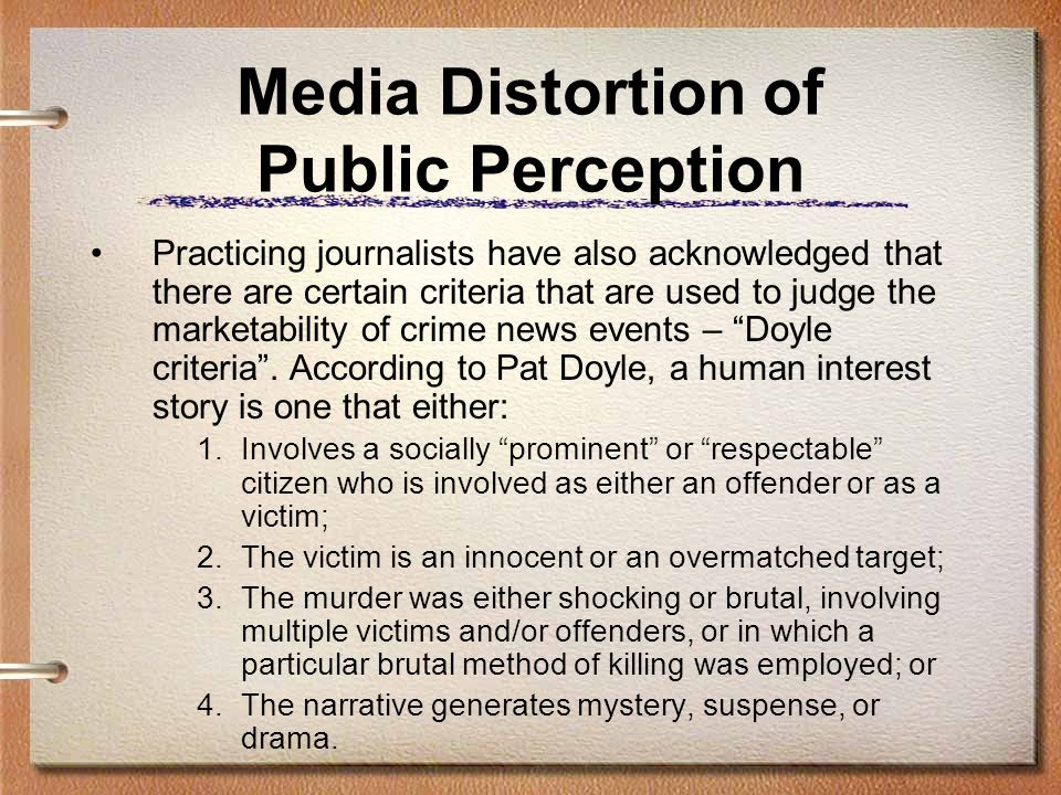 Media Distortion of Public Perception Practicing journalists have also acknowledged that there are certain criteria that are used to judge the marketability of crime news events – Doyle criteria.