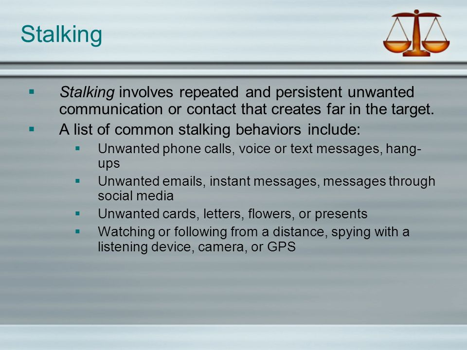 Stalking Stalking involves repeated and persistent unwanted communication or contact that creates far in the target.