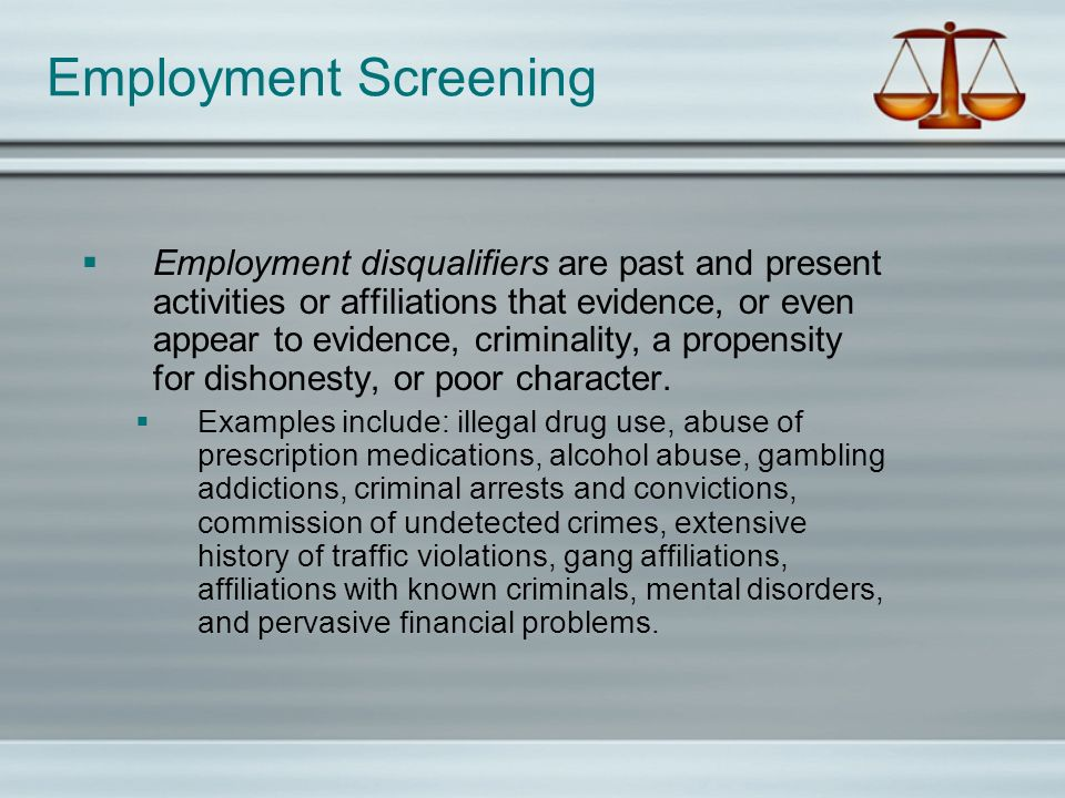 Employment Screening Employment disqualifiers are past and present activities or affiliations that evidence, or even appear to evidence, criminality, a propensity for dishonesty, or poor character.