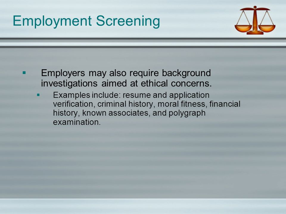 Employment Screening Employers may also require background investigations aimed at ethical concerns. Examples include: resume and application verifica