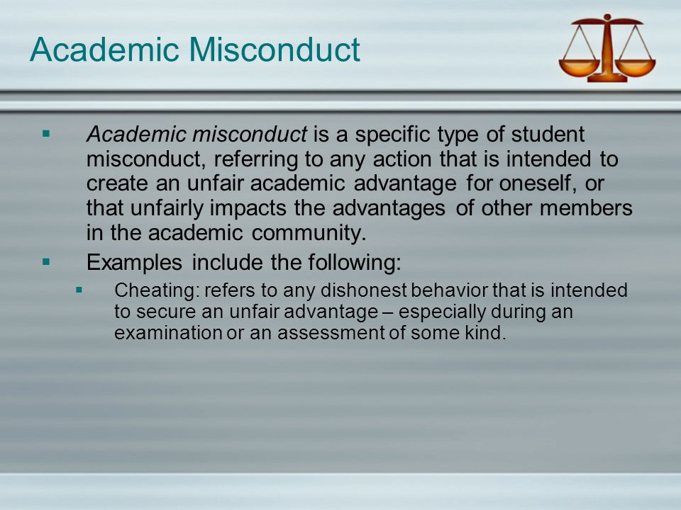 Academic Misconduct Academic misconduct is a specific type of student misconduct, referring to any action that is intended to create an unfair academic advantage for oneself, or that unfairly impacts the advantages of other members in the academic community.