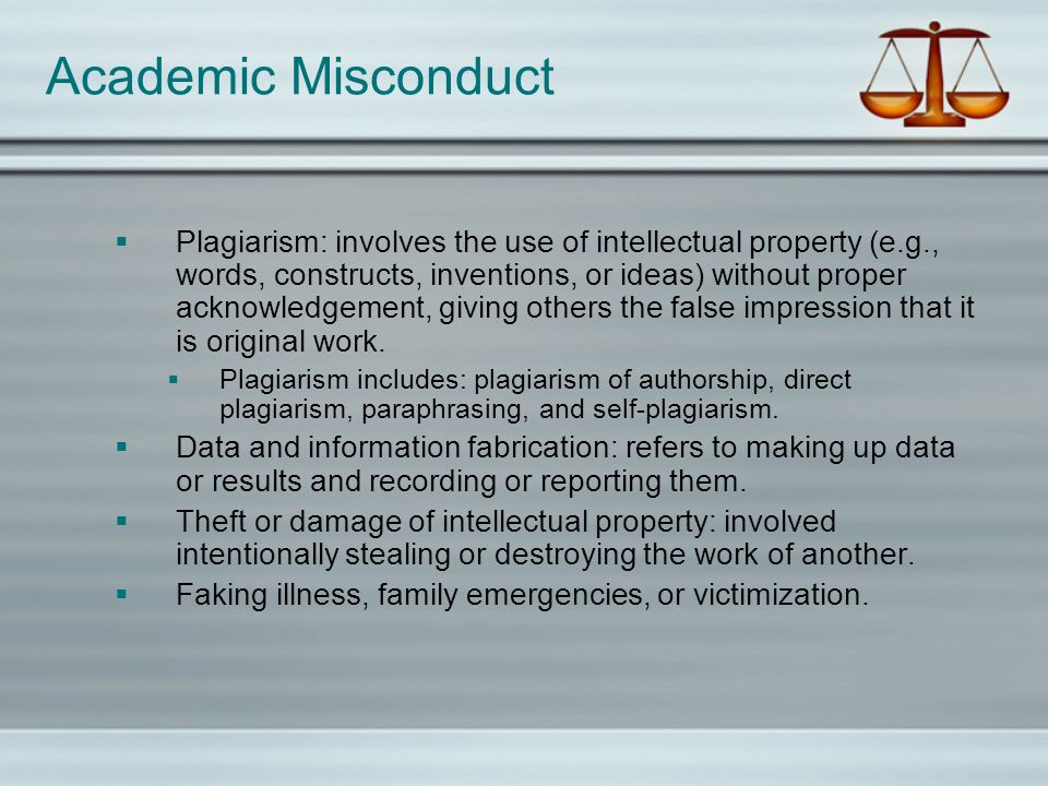 Academic Misconduct Plagiarism: involves the use of intellectual property (e.g., words, constructs, inventions, or ideas) without proper acknowledgeme
