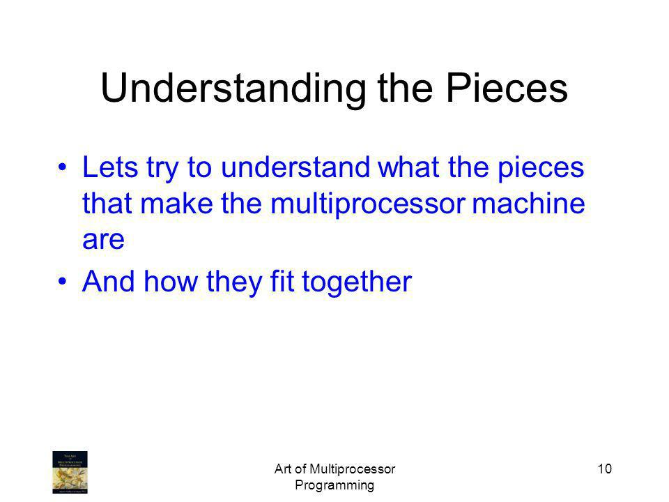 Art of Multiprocessor Programming 10 Understanding the Pieces Lets try to understand what the pieces that make the multiprocessor machine are And how