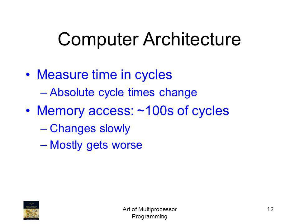 Art of Multiprocessor Programming 12 Computer Architecture Measure time in cycles –Absolute cycle times change Memory access: ~100s of cycles –Changes