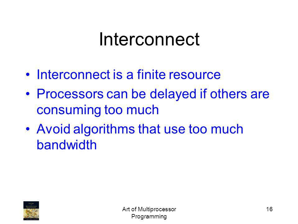 Art of Multiprocessor Programming 16 Interconnect Interconnect is a finite resource Processors can be delayed if others are consuming too much Avoid a