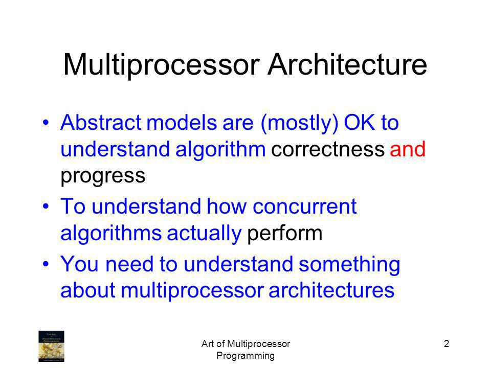 Art of Multiprocessor Programming 2 Multiprocessor Architecture Abstract models are (mostly) OK to understand algorithm correctness and progress To un