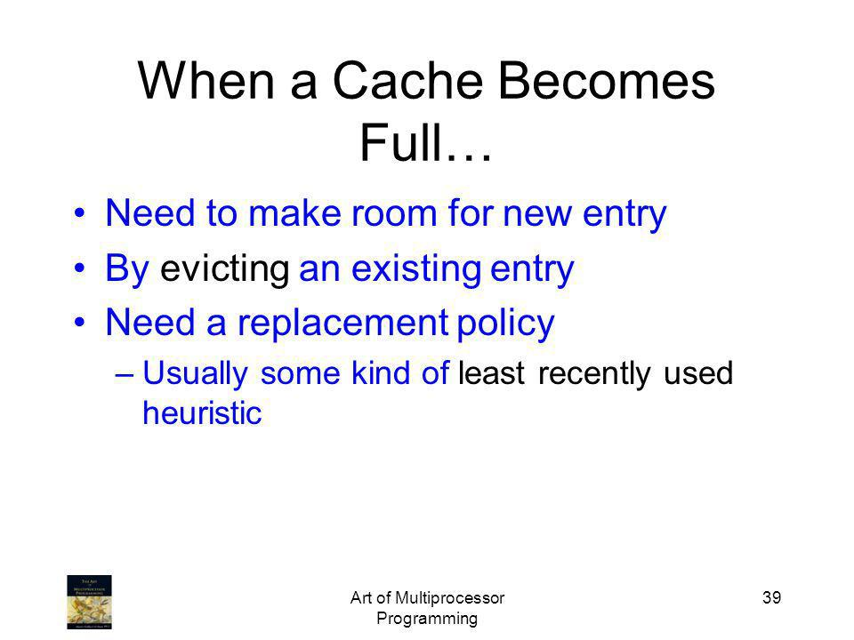 Art of Multiprocessor Programming 39 When a Cache Becomes Full… Need to make room for new entry By evicting an existing entry Need a replacement polic