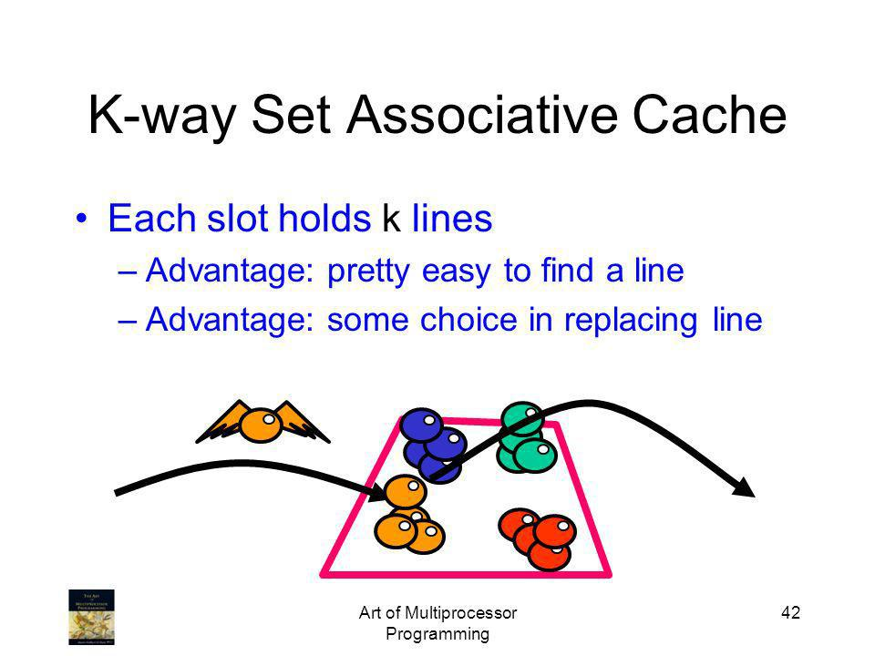 Art of Multiprocessor Programming 42 K-way Set Associative Cache Each slot holds k lines –Advantage: pretty easy to find a line –Advantage: some choic