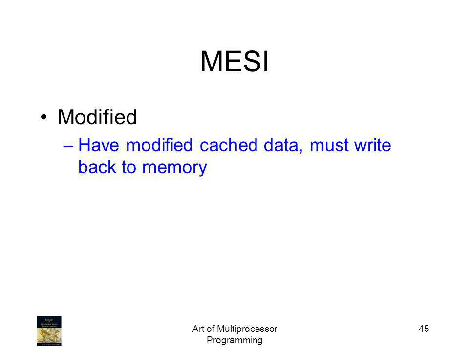 Art of Multiprocessor Programming 45 MESI Modified –Have modified cached data, must write back to memory