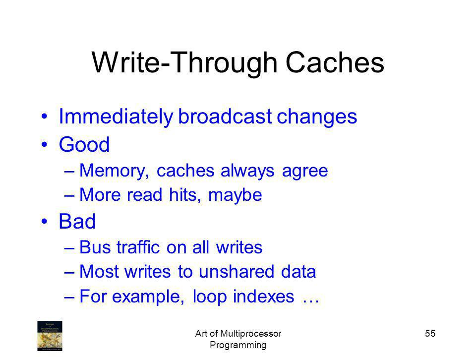 Art of Multiprocessor Programming 55 Write-Through Caches Immediately broadcast changes Good –Memory, caches always agree –More read hits, maybe Bad –