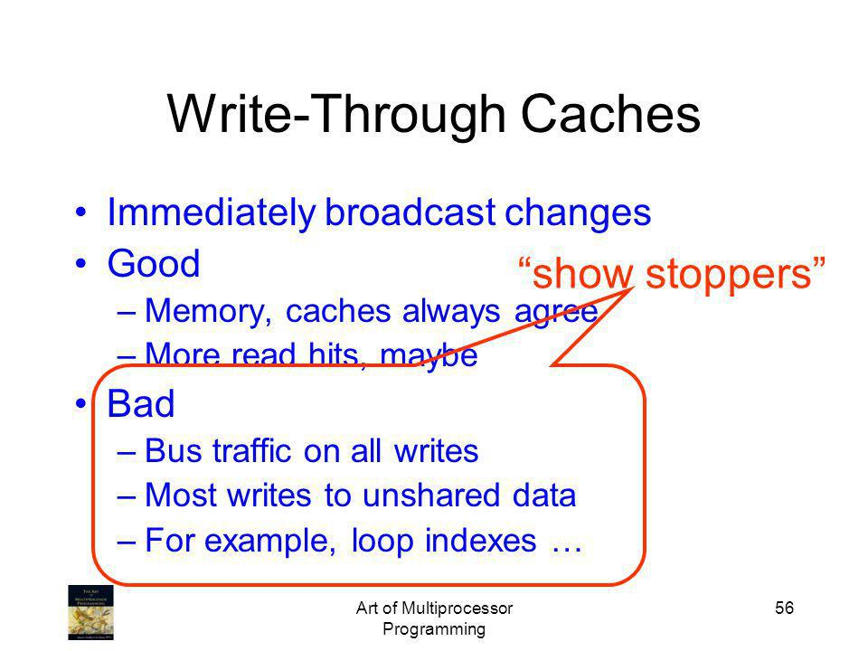 Art of Multiprocessor Programming 56 Write-Through Caches Immediately broadcast changes Good –Memory, caches always agree –More read hits, maybe Bad –