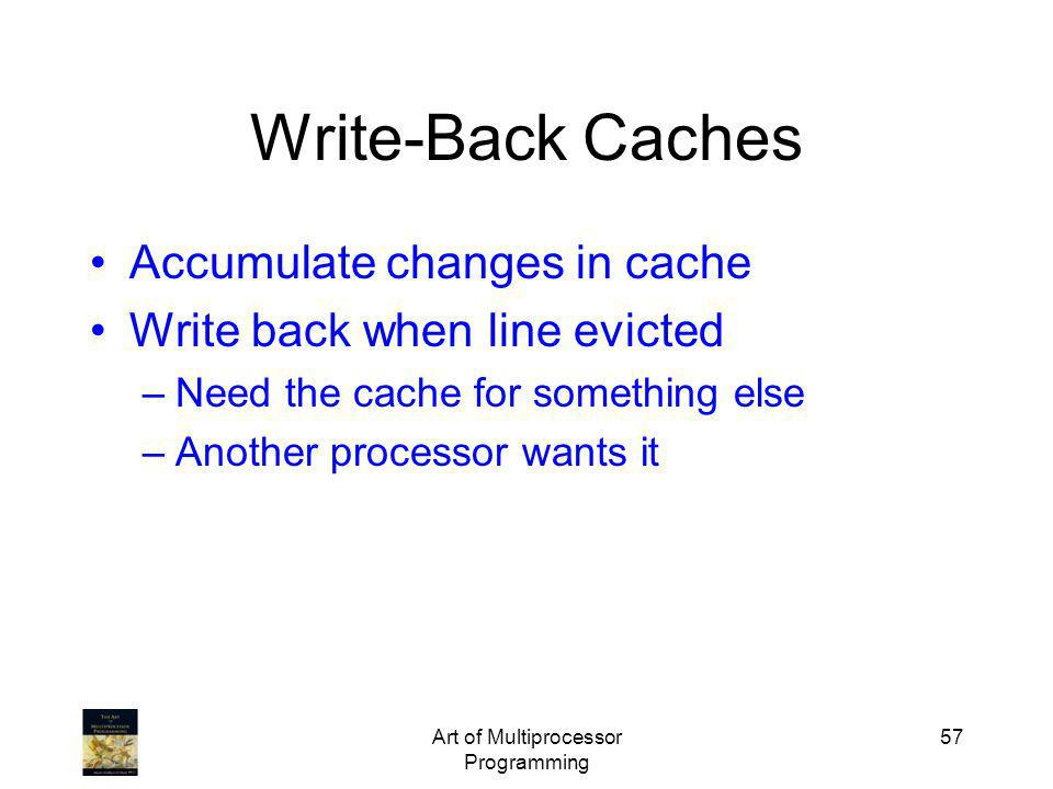 Art of Multiprocessor Programming 57 Write-Back Caches Accumulate changes in cache Write back when line evicted –Need the cache for something else –An