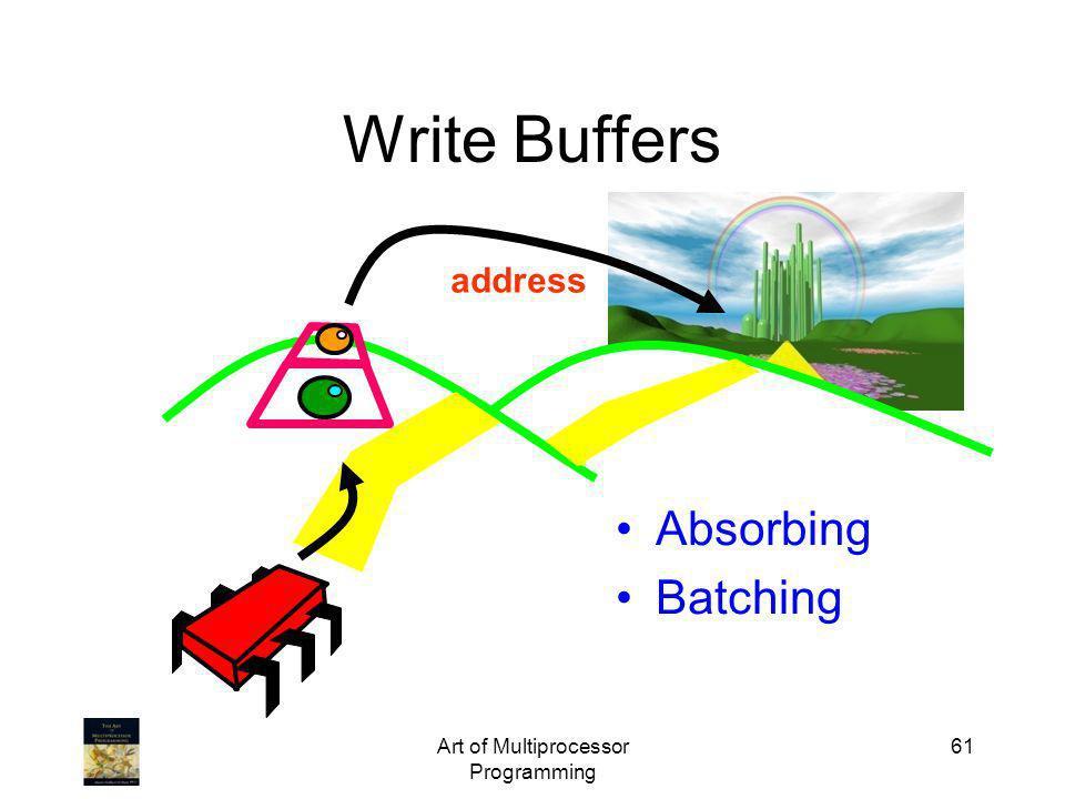 Art of Multiprocessor Programming 61 Write Buffers address Absorbing Batching
