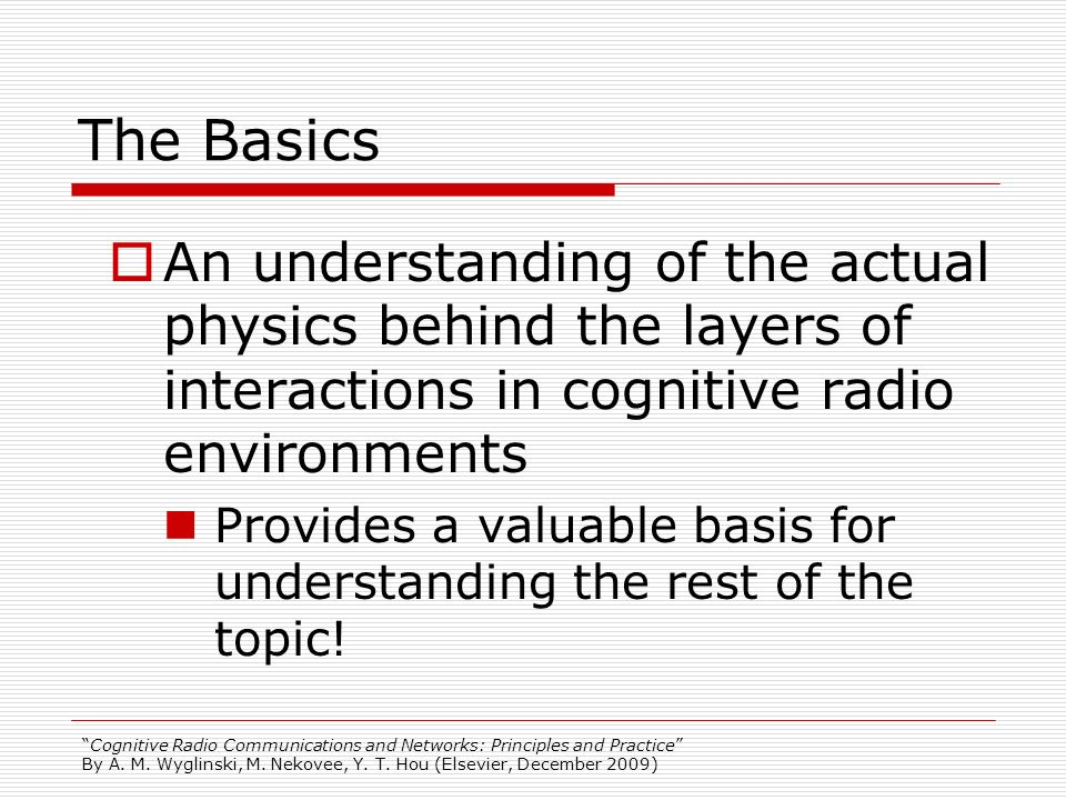 Cognitive Radio Communications and Networks: Principles and Practice By A. M. Wyglinski, M. Nekovee, Y. T. Hou (Elsevier, December 2009) The Basics An