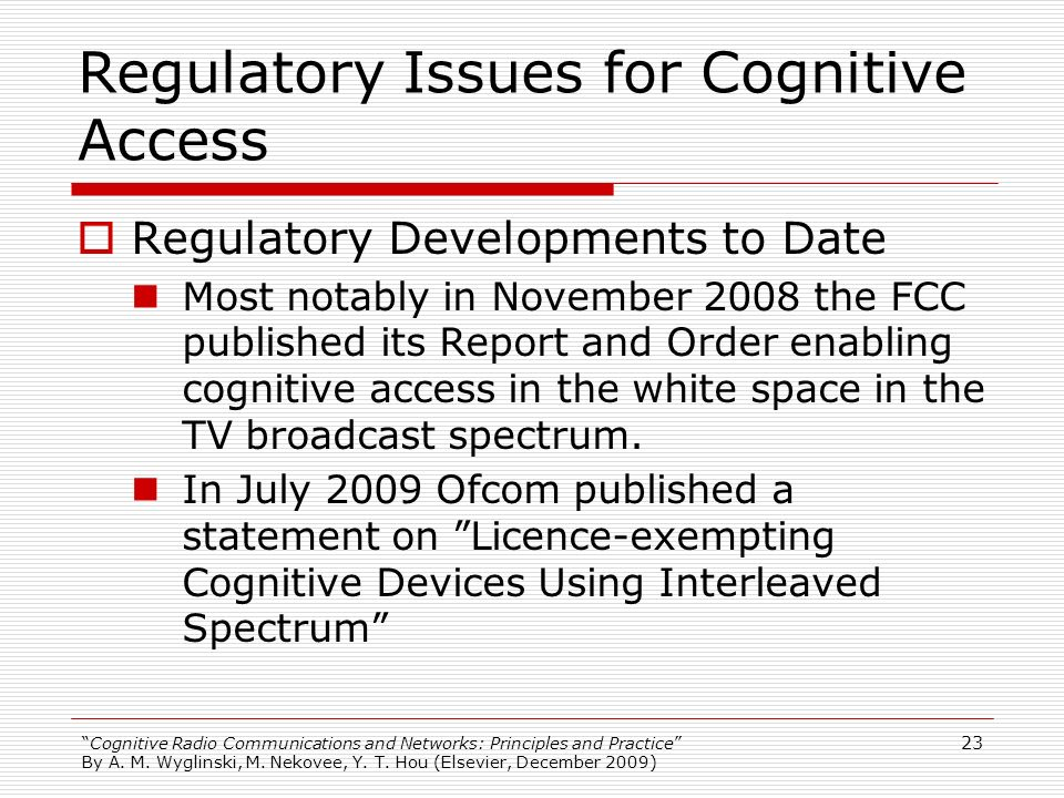 Cognitive Radio Communications and Networks: Principles and Practice By A. M. Wyglinski, M. Nekovee, Y. T. Hou (Elsevier, December 2009) Regulatory Is