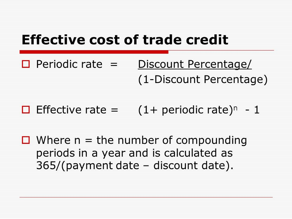 Effective cost of trade credit Periodic rate = Discount Percentage/ (1-Discount Percentage) Effective rate = (1+ periodic rate) n - 1 Where n = the nu