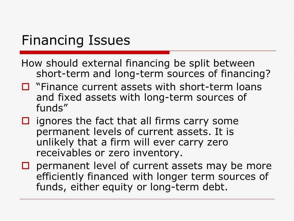 Financing Issues How should external financing be split between short-term and long-term sources of financing? Finance current assets with short-term