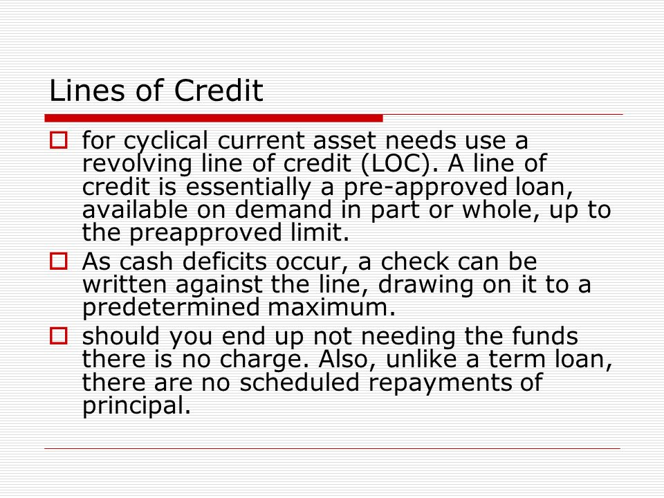 Lines of Credit for cyclical current asset needs use a revolving line of credit (LOC). A line of credit is essentially a pre-approved loan, available
