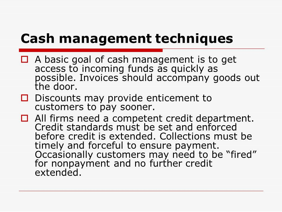 Cash management techniques A basic goal of cash management is to get access to incoming funds as quickly as possible. Invoices should accompany goods