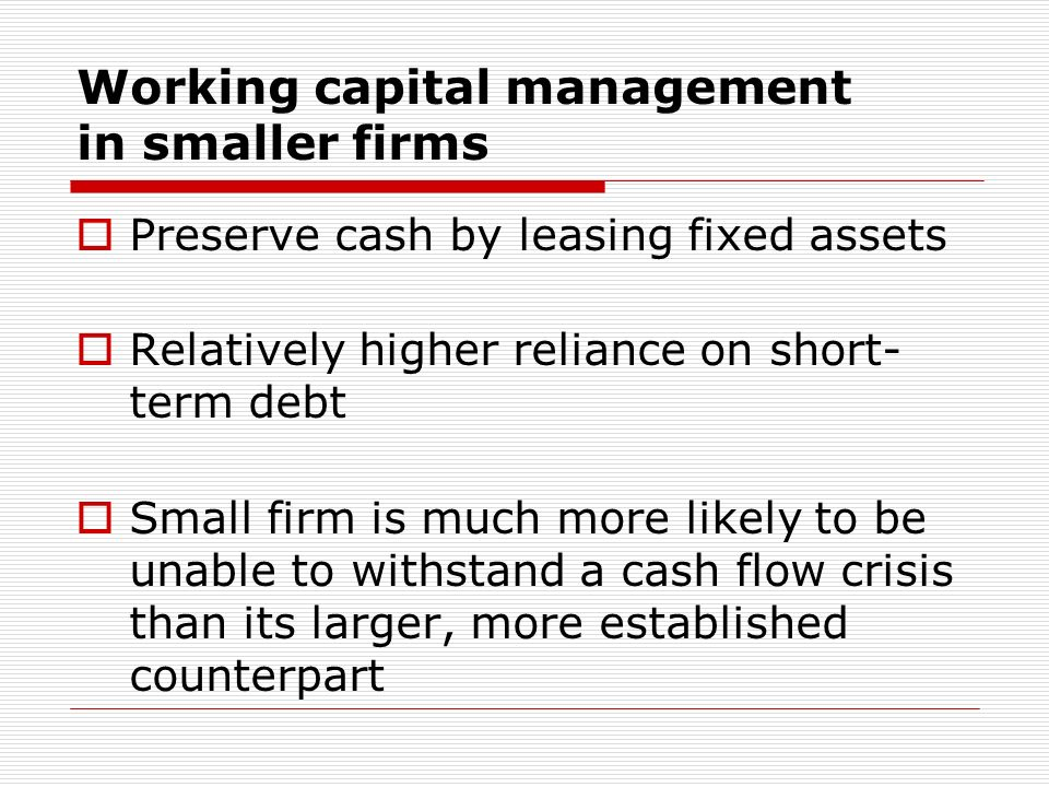 Working capital management in smaller firms Preserve cash by leasing fixed assets Relatively higher reliance on short- term debt Small firm is much mo