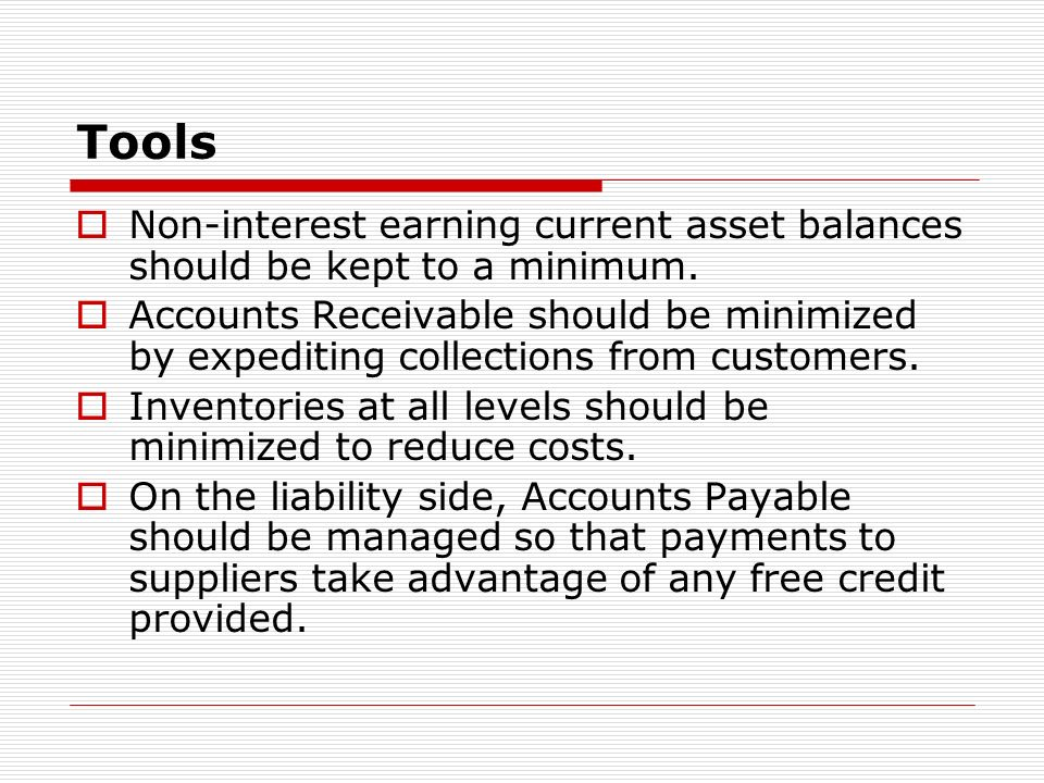 Tools Non-interest earning current asset balances should be kept to a minimum. Accounts Receivable should be minimized by expediting collections from