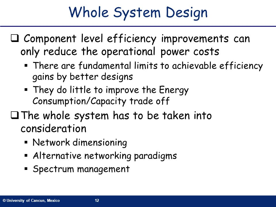 © University of Cancun, Mexico12 Whole System Design Component level efficiency improvements can only reduce the operational power costs There are fun