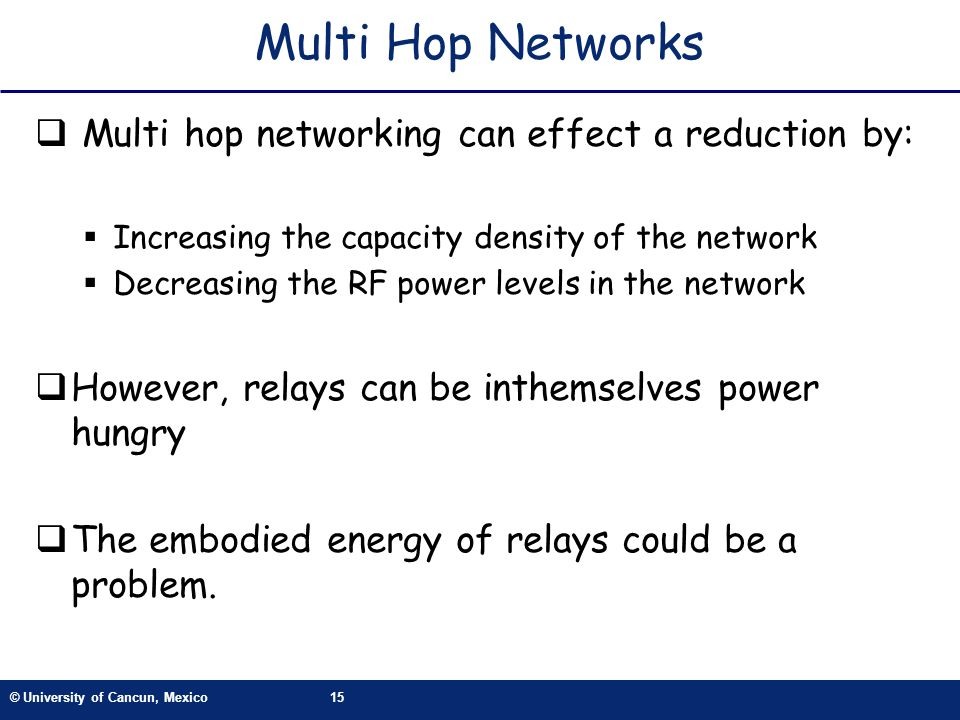 © University of Cancun, Mexico15 Multi Hop Networks Multi hop networking can effect a reduction by: Increasing the capacity density of the network Dec