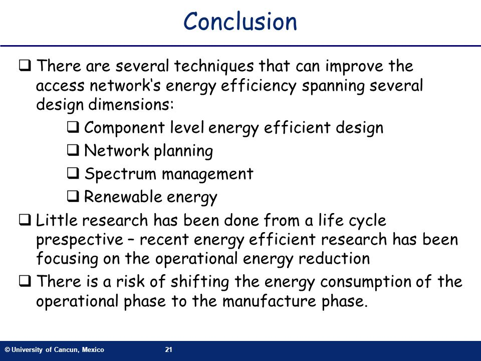 © University of Cancun, Mexico21 Conclusion There are several techniques that can improve the access networks energy efficiency spanning several desig