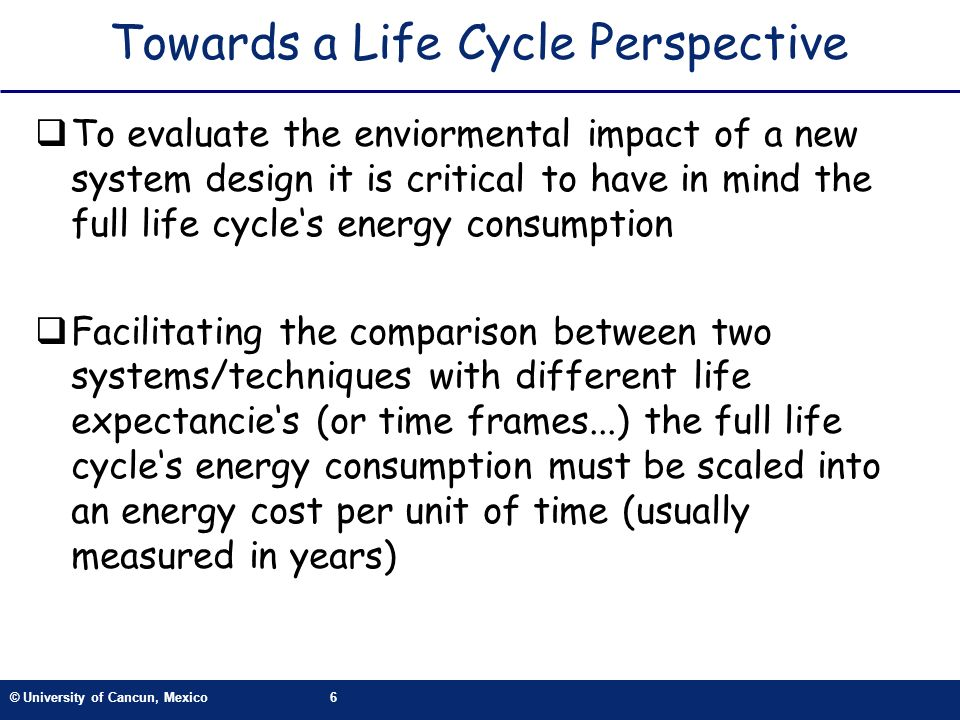 © University of Cancun, Mexico6 Towards a Life Cycle Perspective To evaluate the enviormental impact of a new system design it is critical to have in