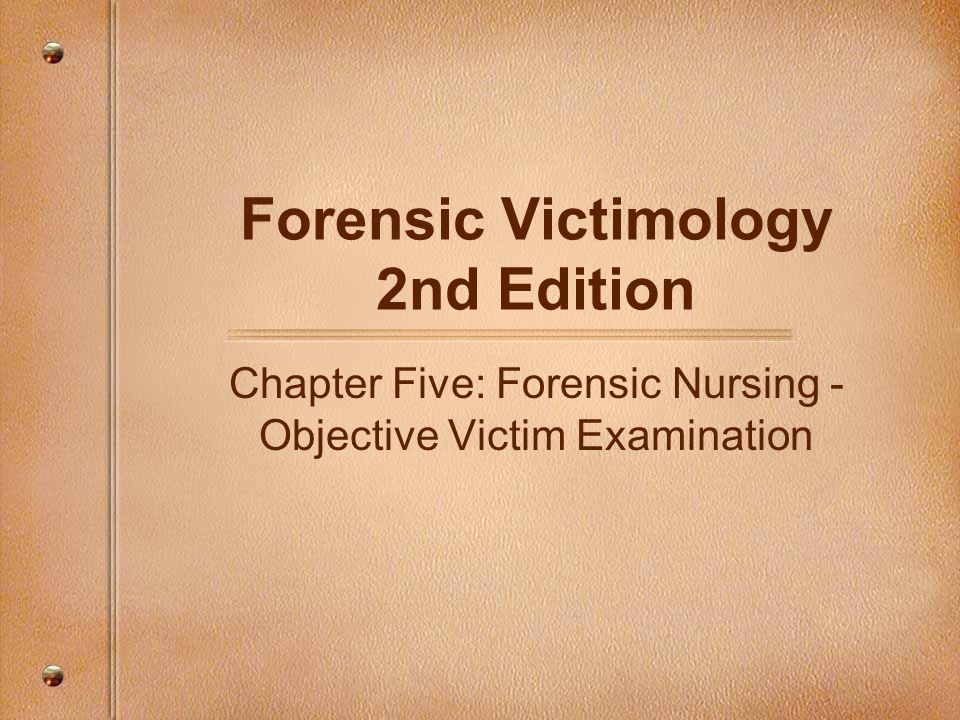 Forensic Victimology 2nd Edition Chapter Five: Forensic Nursing - Objective Victim Examination